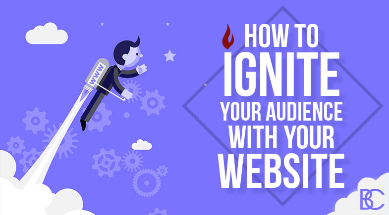 How To Ignite Your Audience With Your Website
